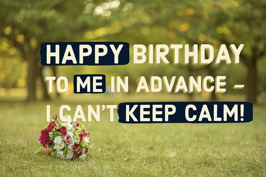 Happy Birthday to Me in Advance - I can't Keep Calm